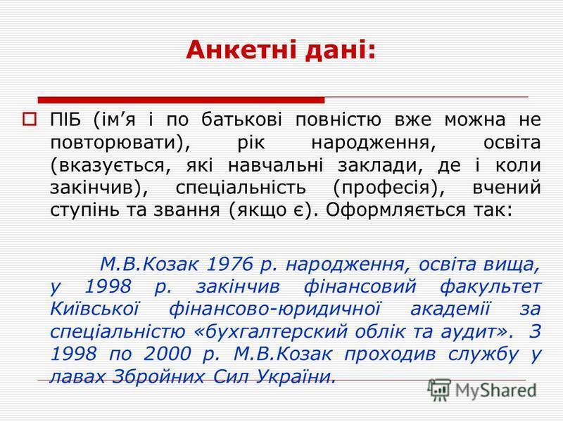 ПІБ (імя і по батькові повністю вже можна не повторювати), рік народження, освіта (вказується, які навчальні заклади, де і коли закінчив), спеціальність (професія), вчений ступінь та звання (якщо є). Оформляється так: М.В.Козак 1976 р. народження, ос