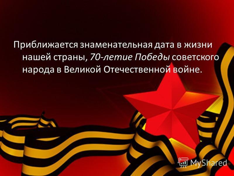 Приближается знаменательная дата в жизни нашей страны, 70-летие Победы советского народа в Великой Отечественной войне.