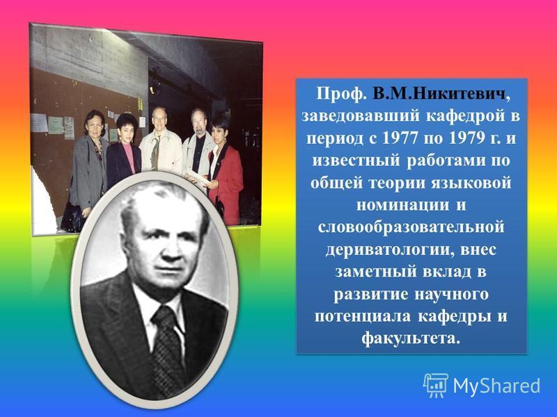 Проф. В.М.Никитевич, заведовавший кафедрой в период с 1977 по 1979 г. и известный работами по общей теории языковой номинации и словообразовательной дериватологии, внес заметный вклад в развитие научного потенциала кафедры и факультета.