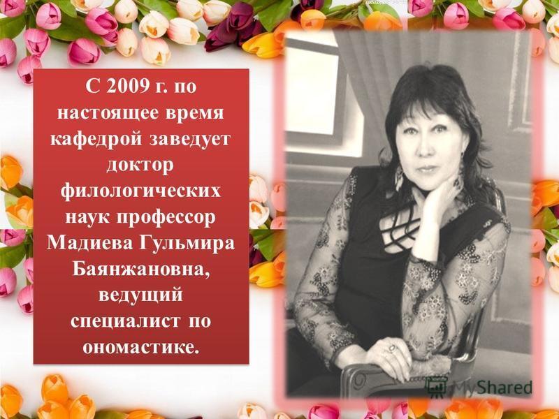 С 2009 г. по настоящее время кафедрой заведует доктор филологических наук профессор Мадиева Гульмира Баянжановна, ведущий специалист по ономастике.