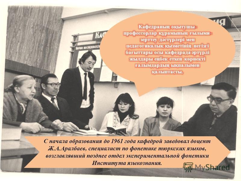 С начала образования до 1961 года кафедрой заведовал доцент Ж.А.Аралбаев, специалист по фонетике тюркских языков, возглавлявший позднее отдел экспериментальной фонетики Института языкознания.