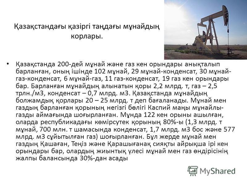 Қазақстандағы қазіргі таңдағы мұнайдың корлары. Қазақстанда 200-дей мұнай және газ кен орындары анықталып барланған, оның ішінде 102 мұнай, 29 мұнай-конденсат, 30 мұнай- газ-конденсат, 6 мұнай-газ, 11 газ-конденсат, 19 газ кен орындары бар. Барланған