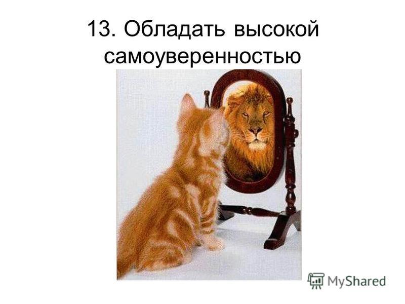 13. Обладать высокой самоуверенностью