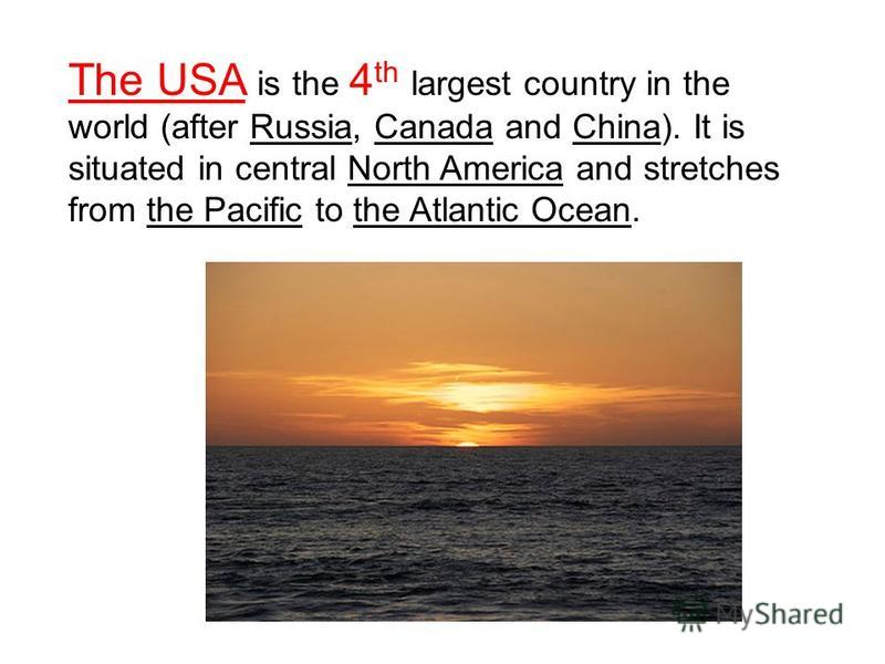 The USA is the 4 th largest country in the world (after Russia, Canada and China). It is situated in central North America and stretches from the Pacific to the Atlantic Ocean.