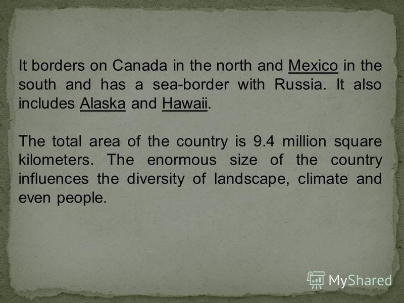 It borders on Canada in the north and Mexico in the south and has a sea-border with Russia. It also includes Alaska and Hawaii. The total area of the country is 9.4 million square kilometers. The enormous size of the country influences the diversity