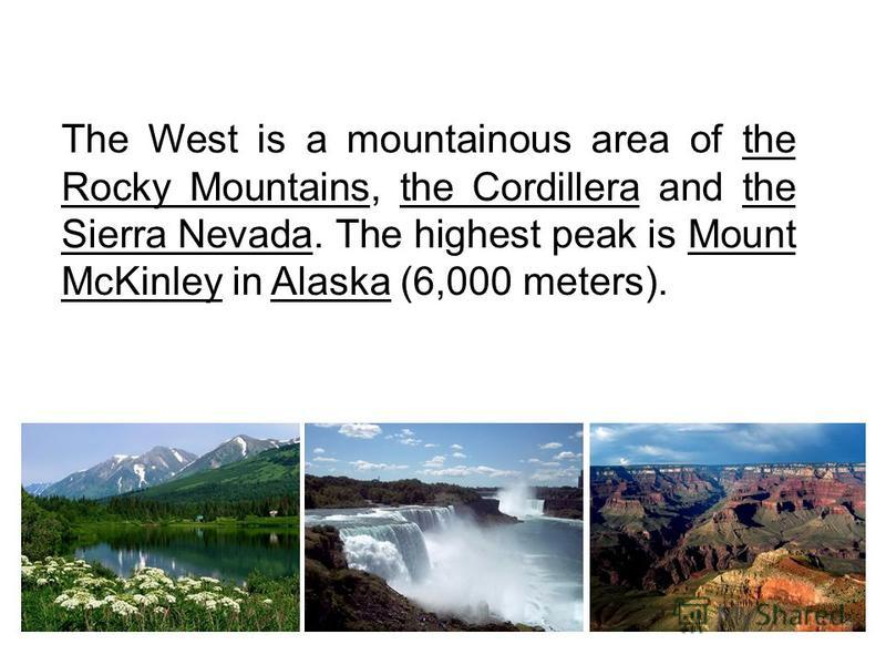 The West is a mountainous area of the Rocky Mountains, the Cordillera and the Sierra Nevada. The highest peak is Mount McKinley in Alaska (6,000 meters).