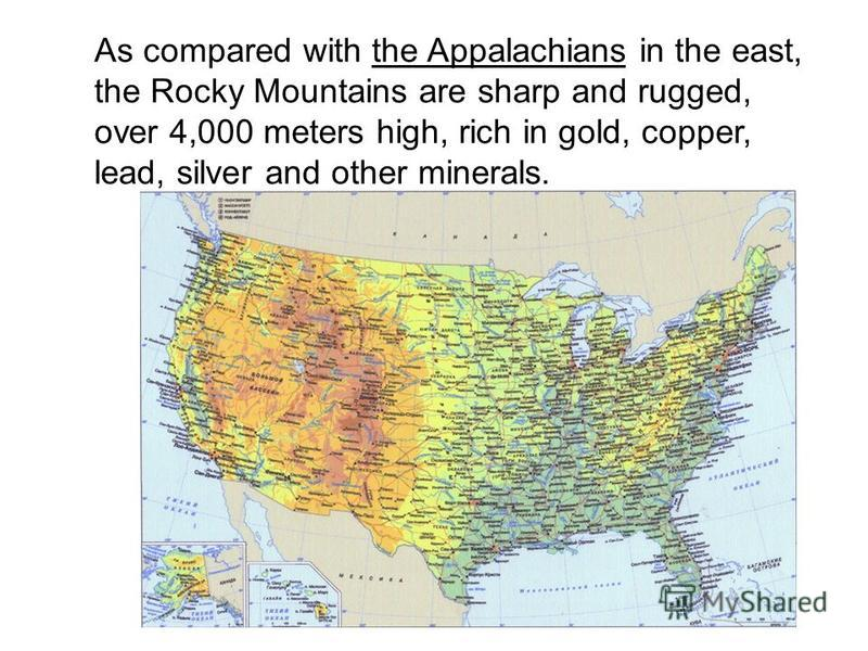 As compared with the Appalachians in the east, the Rocky Mountains are sharp and rugged, over 4,000 meters high, rich in gold, copper, lead, silver and other minerals.
