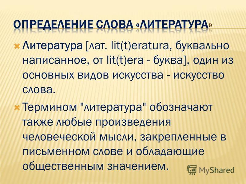 Литература [лат. lit(t)eratura, буквально написанное, от lit(t)era - буква], один из основных видов искусства - искусство слова. Термином