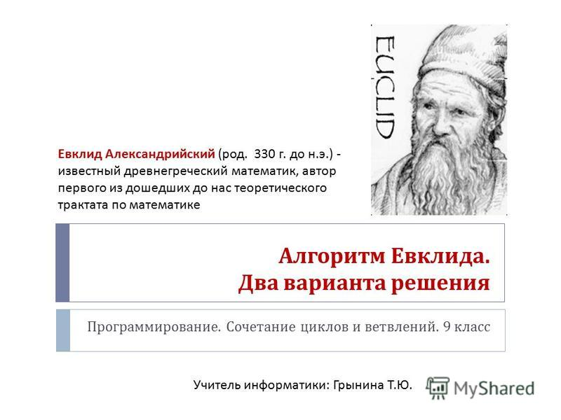 Алгоритм Евклида. Два варианта решения Программирование. Сочетание циклов и ветвлений. 9 класс Евклид Александрийский ( род. 330 г. до н. э.) - известный древнегреческий математик, автор первого из дошедших до нас теоретического трактата по математик