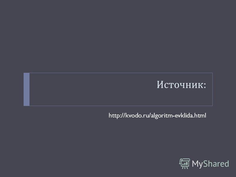 Источник : http://kvodo.ru/algoritm-evklida.html