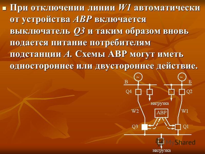 При отключении линии W1 автоматически от устройства АВР включается выключатель Q3 и таким образом вновь подается питание потребителям подстанции А. Схемы АВР могут иметь одностороннее или двустороннее действие. При отключении линии W1 автоматически о