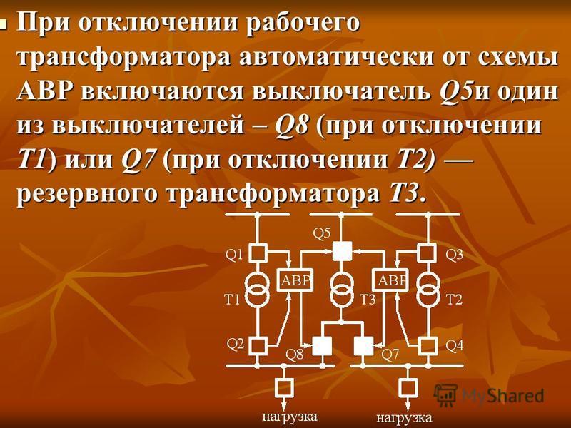 При отключении рабочего трансформатора автоматически от схемы АВР включаются выключатель Q5 и один из выключателей – Q8 (при отключении Т1) или Q7 (при отключении Т2) резервного трансформатора Т3. При отключении рабочего трансформатора автоматически