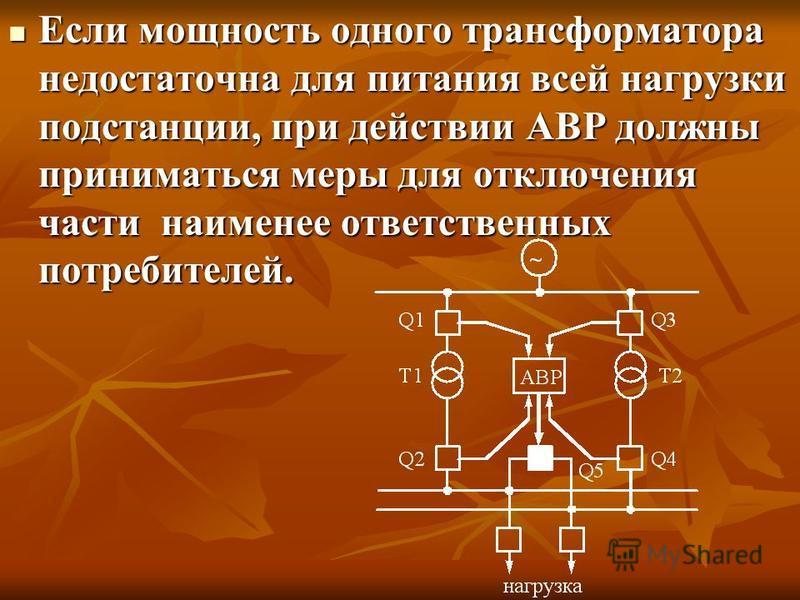 Если мощность одного трансформатора недостаточна для питания всей нагрузки подстанции, при действии АВР должны приниматься меры для отключения части наименее ответственных потребителей. Если мощность одного трансформатора недостаточна для питания все