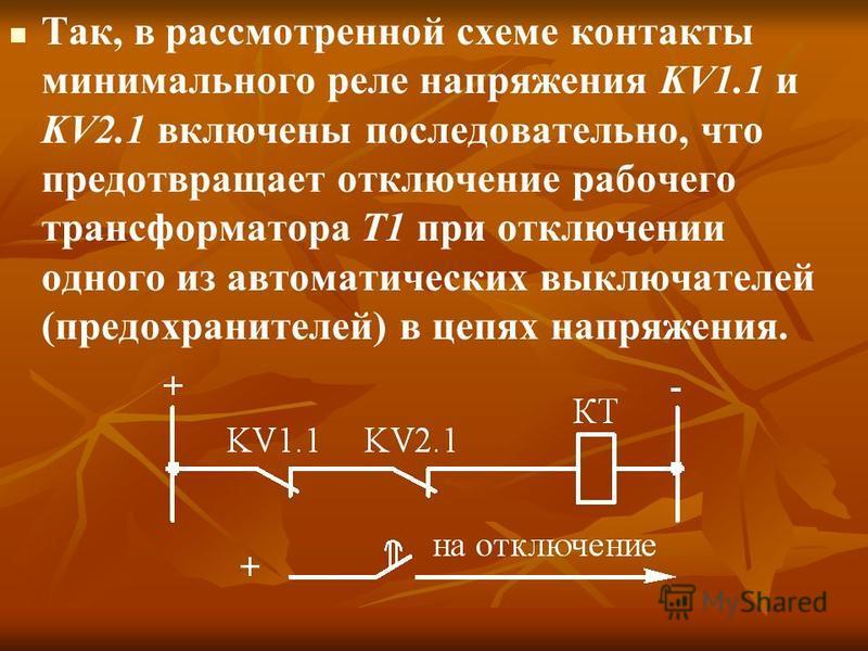 Так, в рассмотренной схеме контакты минимального реле напряжения KV1.1 и KV2.1 включены последовательно, что предотвращает отключение рабочего трансформатора Т1 при отключении одного из автоматических выключателей (предохранителей) в цепях напряжения