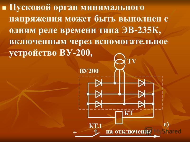 Пусковой орган минимального напряжения может быть выполнен с одним реле времени типа ЭВ-235К, включенным через вспомогательное устройство ВУ-200,