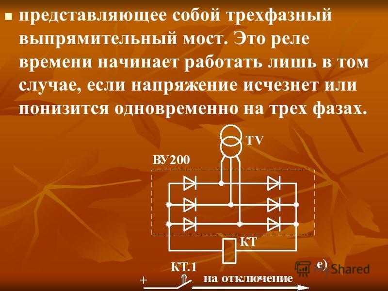 представляющее собой трехфазный выпрямительный мост. Это реле времени начинает работать лишь в том случае, если напряжение исчезнет или понизится одновременно на трех фазах.