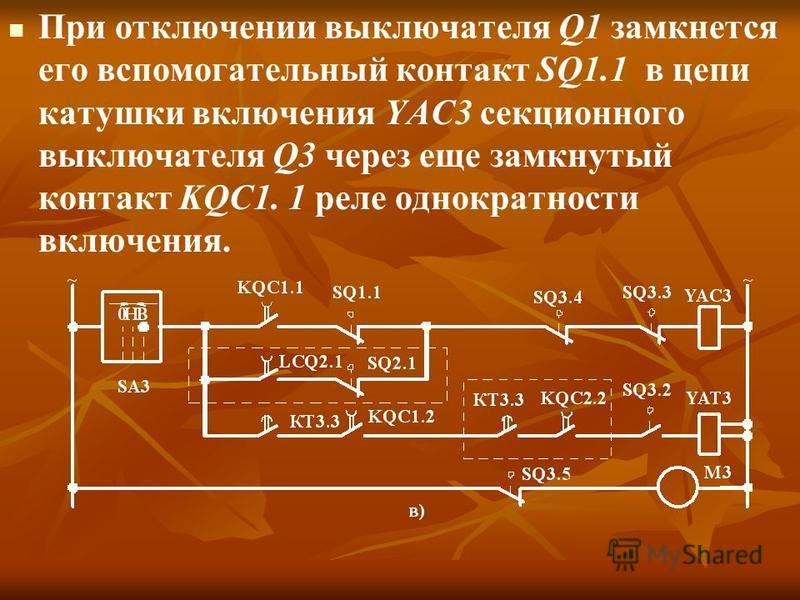 При отключении выключателя Q1 замкнется его вспомогательный контакт SQ1.1 в цепи катушки включения YAC3 секционного выключателя Q3 через еще замкнутый контакт KQC1. 1 реле однократности включения.