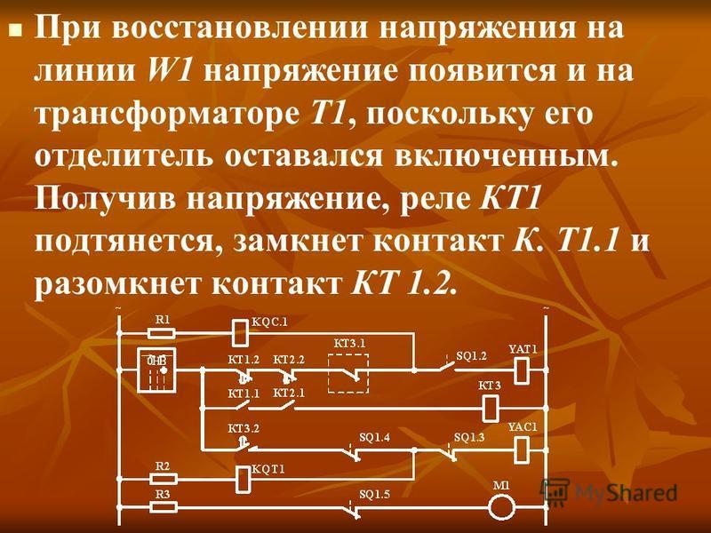 При восстановлении напряжения на линии W1 напряжение появится и на трансформаторе Т1, поскольку его отделитель оставался включенным. Получив напряжение, реле КТ1 подтянется, замкнет контакт К. Т1.1 и разомкнет контакт КТ 1.2.