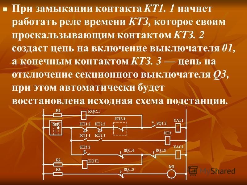 При замыкании контакта КТ1. 1 начнет работать реле времени КТЗ, которое своим проскальзывающим контактом КТЗ. 2 создаст цепь на включение выключателя 01, а конечным контактом КТЗ. 3 цепь на отключение секционного выключателя Q3, при этом автоматическ