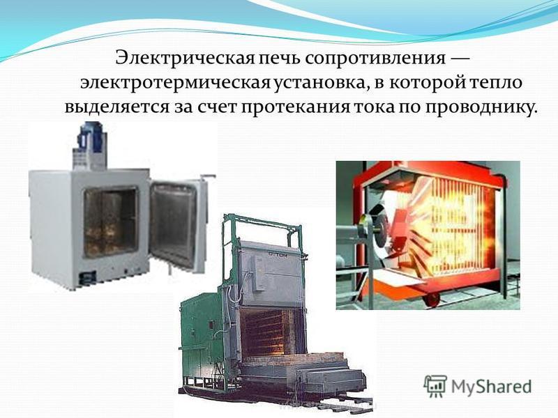 Электрическая печь сопротивления электротермическая установка, в которой тепло выделяется за счет протекания тока по проводнику.