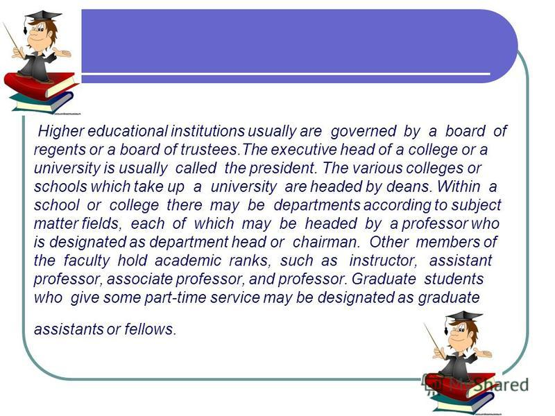 Higher educational institutions usually are governed by a board of regents or a board of trustees.The executive head of a college or a university is usually called the president. The various colleges or schools which take up a university are headed b