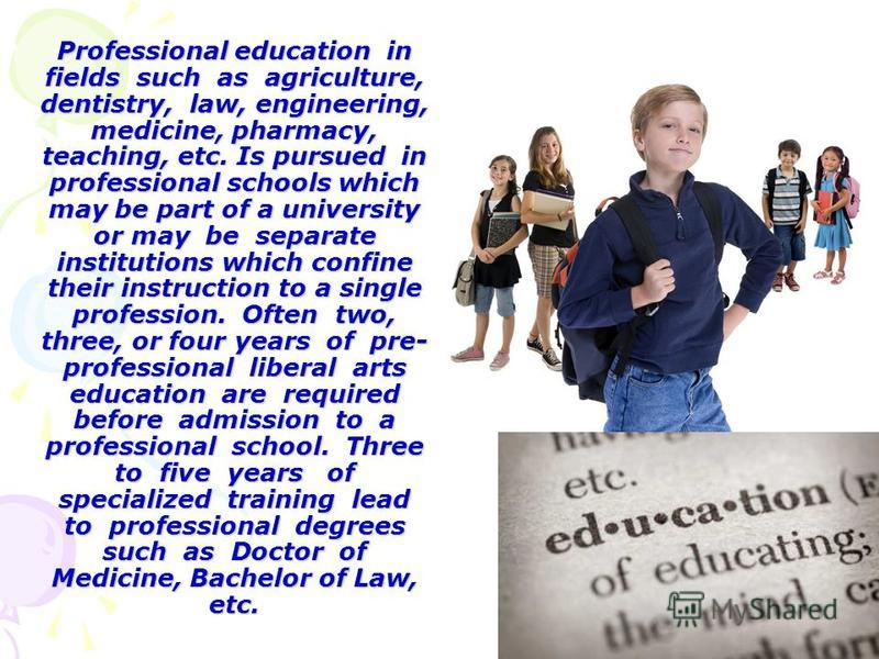 Professional education in fields such as agriculture, dentistry, law, engineering, medicine, pharmacy, teaching, etc. Is pursued in professional schools which may be part of a university or may be separate institutions which confine their instruction