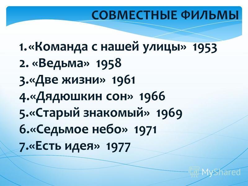 СОВМЕСТНЫЕ ФИЛЬМЫ 1.«Команда с нашей улицы» 1953 2. «Ведьма» 1958 3.«Две жизни» 1961 4.«Дядюшкин сон» 1966 5.«Старый знакомый» 1969 6.«Седьмое небо» 1971 7.«Есть идея» 1977