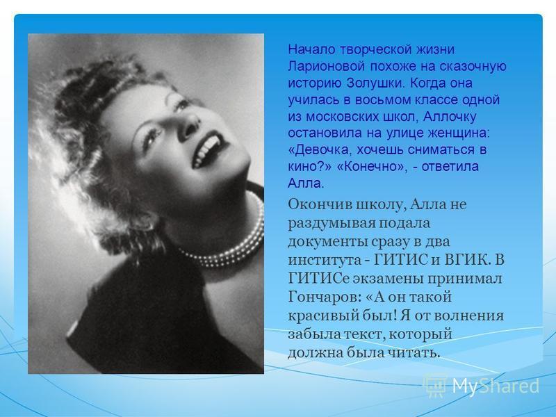 Начало творческой жизни Ларионовой похоже на сказочную историю Золушки. Когда она училась в восьмом классе одной из московских школ, Аллочку остановила на улице женщина: «Девочка, хочешь сниматься в кино?» «Конечно», - ответила Алла. Окончив школу, А