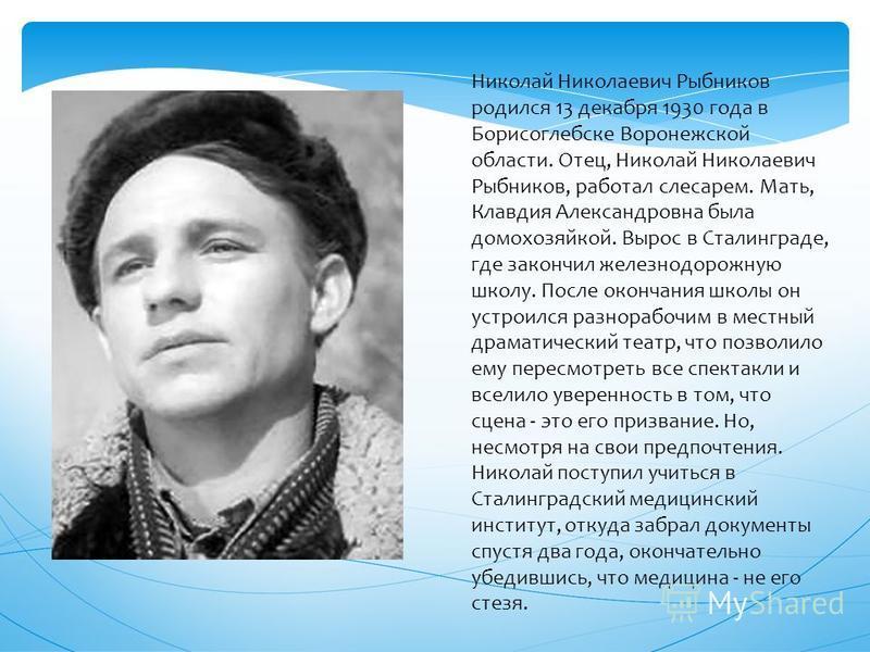 Николай Николаевич Рыбников родился 13 декабря 1930 года в Борисоглебске Воронежской области. Отец, Николай Николаевич Рыбников, работал слесарем. Мать, Клавдия Александровна была домохозяйкой. Вырос в Сталинграде, где закончил железнодорожную школу.