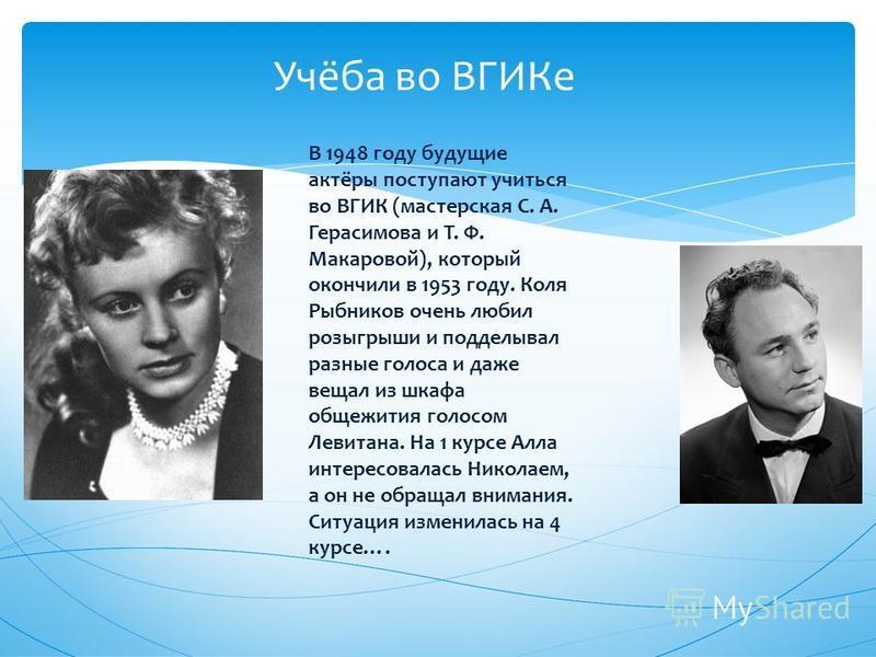 Учёба во ВГИКе В 1948 году будущие актёры поступают учиться во ВГИК (мастерская С. А. Герасимова и Т. Ф. Макаровой), который окончили в 1953 году. Коля Рыбников очень любил розыгрыши и подделывал разные голоса и даже вещал из шкафа общежития голосом