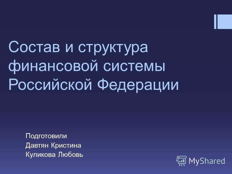 Состав и структура финансовой системы Российской Федерации Подготовили Давтян Кристина Куликова Любовь