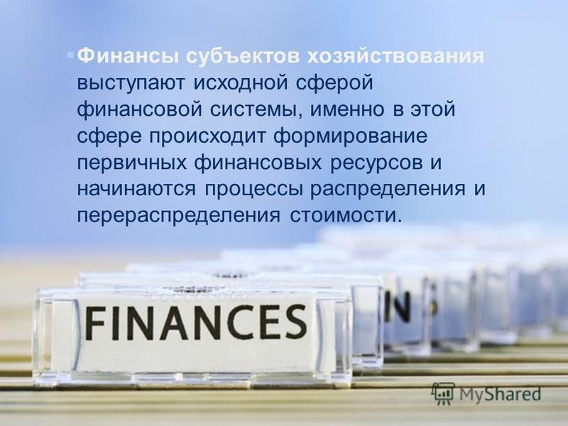 Финансы субъектов хозяйствования выступают исходной сферой финансовой системы, именно в этой сфере происходит формирование первичных финансовых ресурсов и начинаются процессы распределения и перераспределения стоимости.