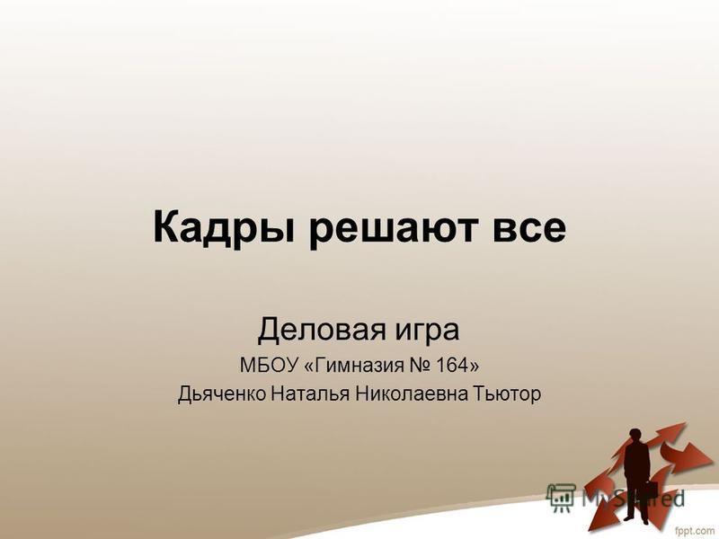 Кадры решают все Деловая игра МБОУ «Гимназия 164» Дьяченко Наталья Николаевна Тьютор