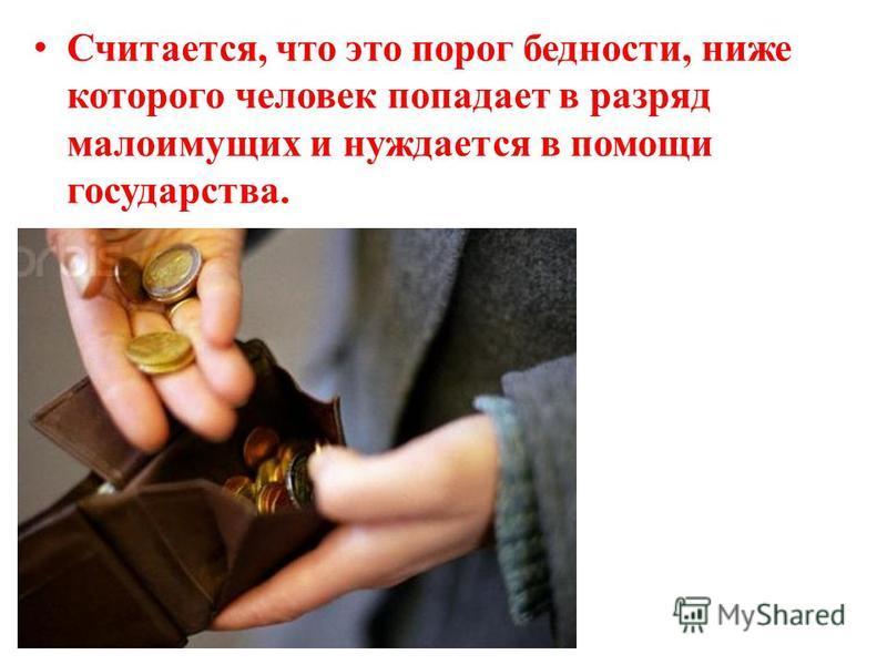 Считается, что это порог бедности, ниже которого человек попадает в разряд малоимущих и нуждается в помощи государства.