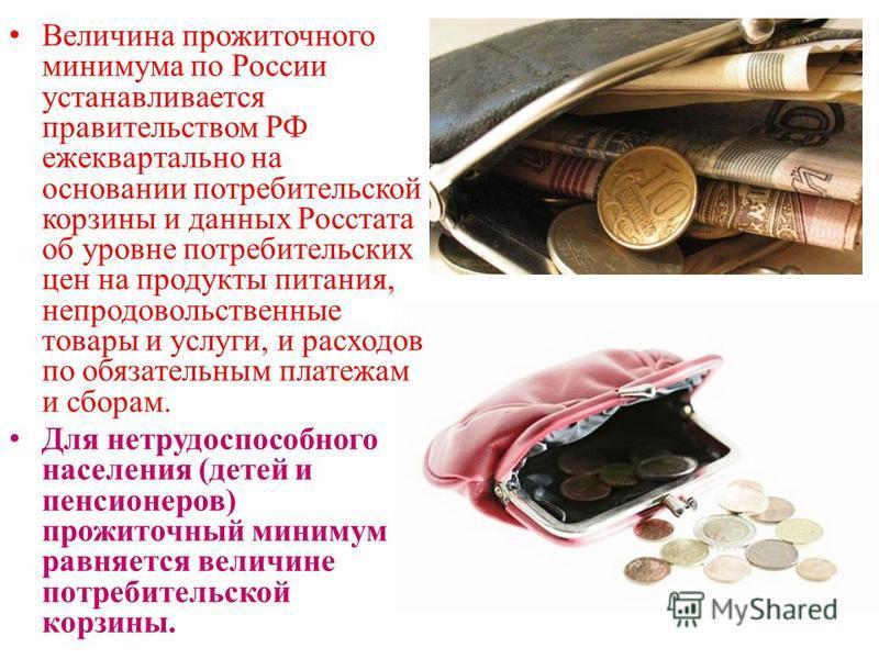 Величина прожиточного минимума по России устанавливается правительством РФ ежеквартально на основании потребительской корзины и данных Росстата об уровне потребительских цен на продукты питания, непродовольственные товары и услуги, и расходов по обяз