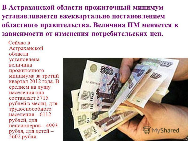 В Астраханской области прожиточный минимум устанавливается ежеквартально постановлением областного правительства. Величина ПМ меняется в зависимости от изменения потребительских цен. Сейчас в Астраханской области установлена величина прожиточного мин