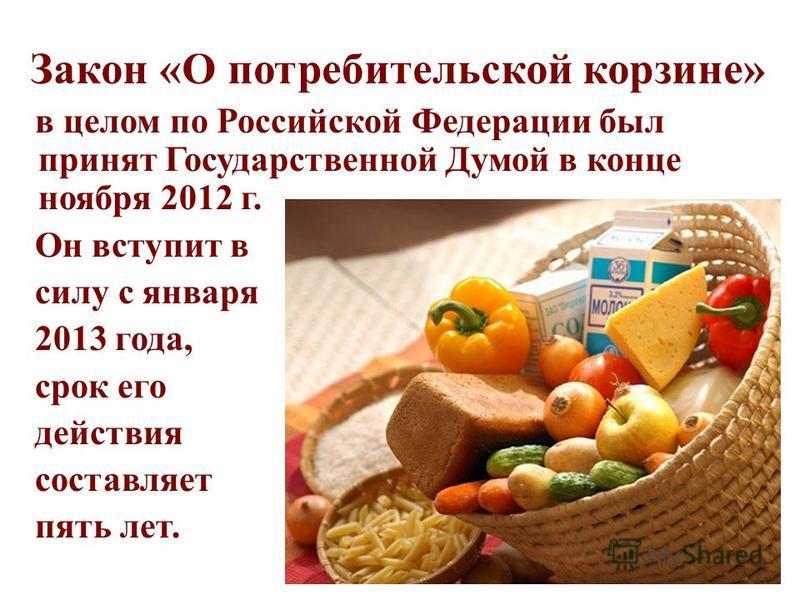 Закон «О потребительской корзине» в целом по Российской Федерации был принят Государственной Думой в конце ноября 2012 г. Он вступит в силу с января 2013 года, срок его действия составляет пять лет.