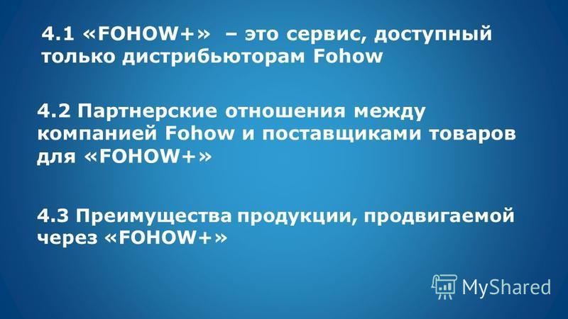 4.1 «FOHOW+» – это сервис, доступный только дистрибьюторам Fohow 4.2 Партнерские отношения между компанией Fohow и поставщиками товаров для «FOHOW+» 4.3 Преимущества продукции, продвигаемой через «FOHOW+»
