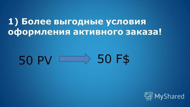 1) Более выгодные условия оформления активного заказа! 50 PV 50 F$