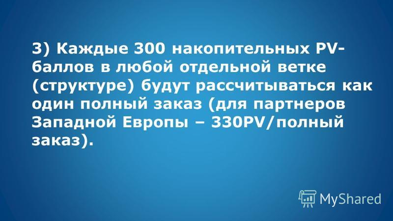 3) Каждые 300 накопительных PV- баллов в любой отдельной ветке (структуре) будут рассчитываться как один полный заказ (для партнеров Западной Европы – 330PV/полный заказ).