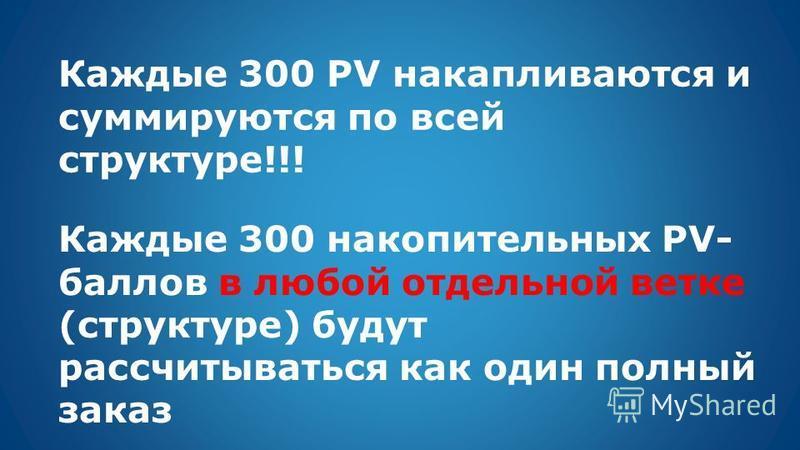Каждые 300 PV накапливаются и суммируются по всей структуре!!! Каждые 300 накопительных PV- баллов в любой отдельной ветке (структуре) будут рассчитываться как один полный заказ
