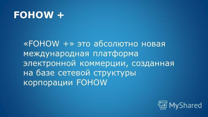 FOHOW + «FOHOW +» это абсолютно новая международная платформа электронной коммерции, созданная на базе сетевой структуры корпорации FOHOW