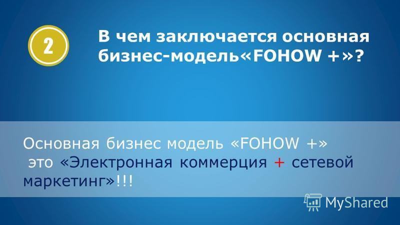 2 Основная бизнес модель «FOHOW +» это «Электронная коммерция + сетевой маркетинг»!!! В чем заключается основная бизнес-модель«FOHOW +»?