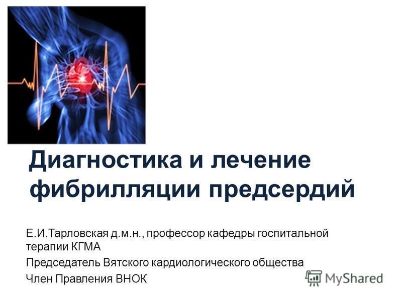 Диагностика и лечение фибрилляции предсердий Е.И.Тарловская д.м.н., профессор кафедры госпитальной терапии КГМА Председатель Вятского кардиологического общества Член Правления ВНОК