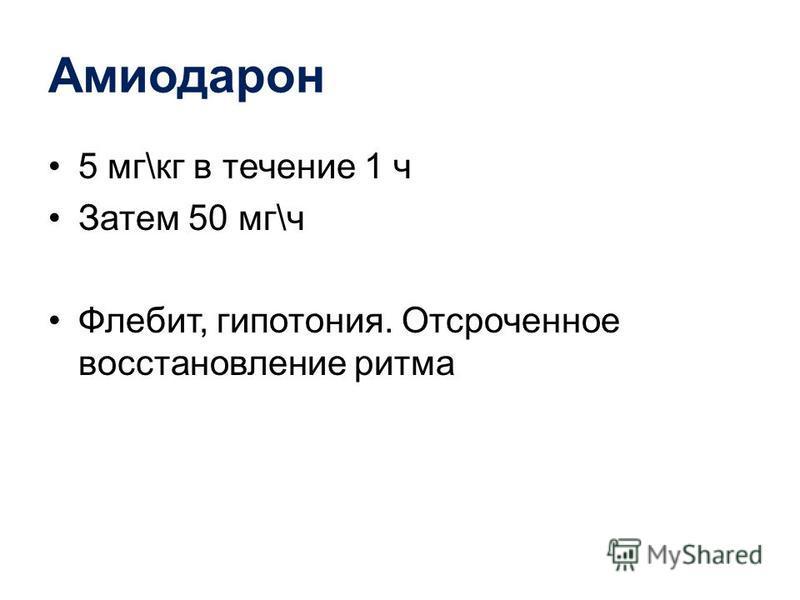 Амиодарон 5 мг\кг в течение 1 ч Затем 50 мг\ч Флебит, гипотония. Отсроченное восстановление ритма