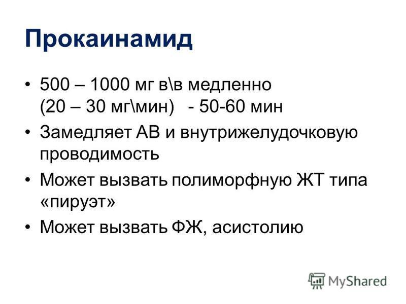 Прокаинамид 500 – 1000 мг в\в медленно (20 – 30 мг\мин) - 50-60 мин Замедляет АВ и внутрижелудочковую проводимость Может вызвать полиморфную ЖТ типа «пируэт» Может вызвать ФЖ, асистолию