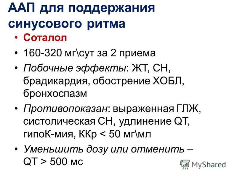 Соталол 160-320 мг\сут за 2 приема Побочные эффекты: ЖТ, СН, бродикардия, обострение ХОБЛ, бронхоспазм Противопоказан: выраженная ГЛЖ, систолическая СН, удлинение QT, гипоК-мия, ККр < 50 мг\мл Уменьшить дозу или отменить – QТ > 500 мс ААП для поддерж