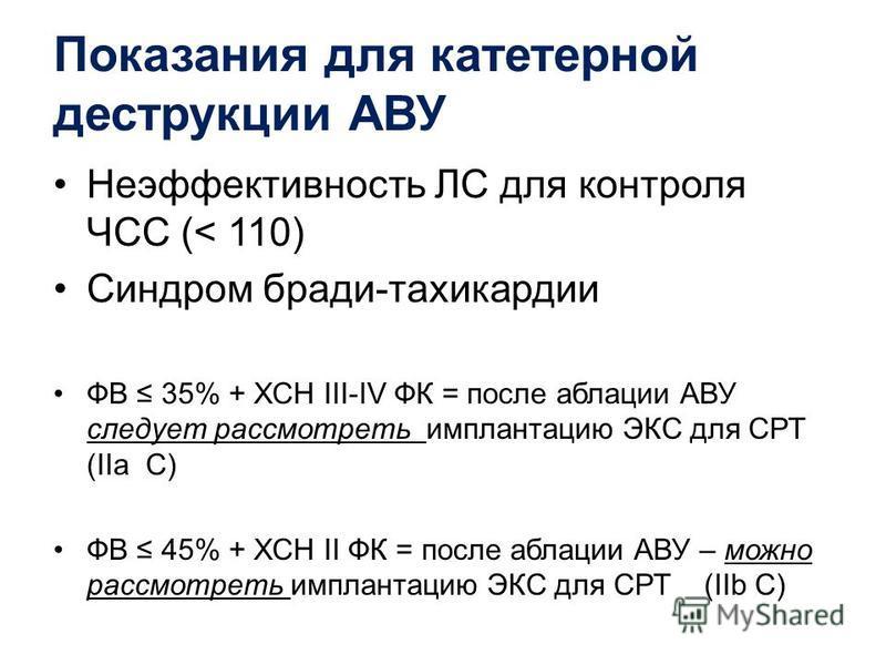 Показания для катетерной деструкции АВУ Неэффективность ЛС для контроля ЧСС (< 110) Синдром броди-тахикардии ФВ 35% + ХСН III-IV ФК = после абляции АВУ следует рассмотреть имплантацию ЭКС для СРТ (IIa C) ФВ 45% + ХСН II ФК = после абляции АВУ – можно
