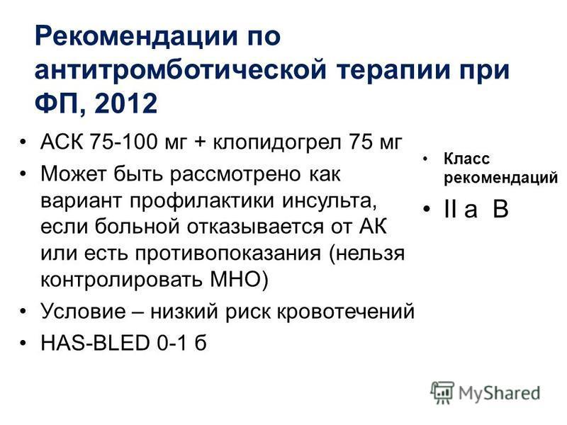 Рекомендации по антитромботической терапии при ФП, 2012 АСК 75-100 мг + клопидогрел 75 мг Может быть рассмотрено как вариант профилактики инсульта, если больной отказывается от АК или есть противопоказания (нельзя контролировать МНО) Условие – низкий