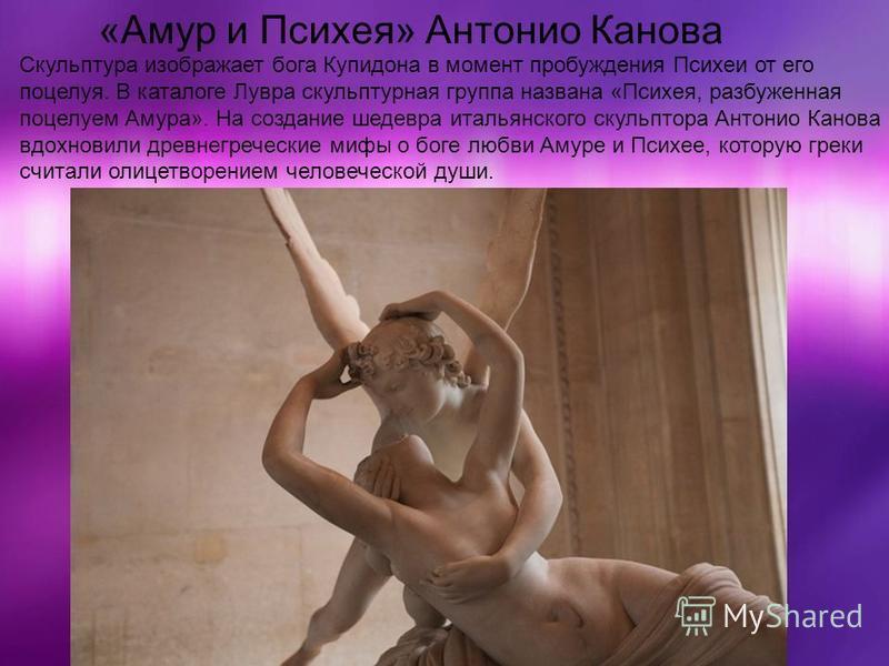 Скульптура изображает бога Купидона в момент пробуждения Психеи от его поцелуя. В каталоге Лувра скульптурная группа названа «Психея, разбуженная поцелуем Амура». На создание шедевра итальянского скульптора Антонио Канова вдохновили древнегреческие м